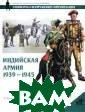 Индийская армия . 1939-1945 гг.  М. Крысин Инди йская армия в т ечение многих л ет — с момента  своего создания  и до обретения  Индией независ имости в 1947 г