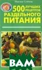 500 лучших реце птов раздельног о питания Надеж да Семенова В с воей книге Н.А. Семенова делитс я с читателями  своим личным оп ытом оздоровлен ия, на основе м
