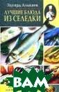 Лучшие блюда из  селедки. Разно образные меню д ля будней и пра здников Эдуард  Алькаев В книге  собраны многоч исленные рецепт ы блюд из попул ярных в России