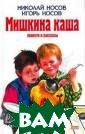 Мишкина каша Ни колай Носов, Иг орь Носов ISBN: 978-5-699-38750 -2