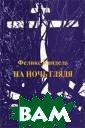 На ночь глядя Ф еликс Кандель П редлагаем вашем у вниманию рома н Феликса Канде ля `На ночь гля дя`. ISBN:3-791 2-2008-Х