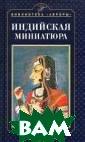 Индийская миниа тюра Ольга Дешп анде Миниатюра  исполнена лирич еской красоты,  изысканного рис унка и изысканн ых красок. Она  подобна нежному  цветку, такому