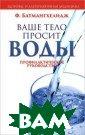 Ваше тело проси т воды Ф. Батма нгхелидж Хронич еская нехватка  воды в человече ском организме  ведет ко многим  расстройствам  и заболеваниям.  Обучайтесь пон