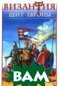 Византия - Щит  Европы. Арабо-в изантийские вой ны VII-XI веков  В. Н. Шиканов  В течение столе тий Византия, к ак позднее Росс ия, служила Евр опе щитом от на