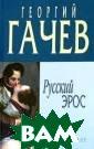 Русский эрос Ге оргий Гачев   К нига писалась в  страстной жизн енной ситуации  - раздвоения ме жду двух жен и  семей, и, чтобы  не сойти с ума  в житейской ра