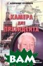 Камера для през идента Александ р Кузнецов Пере д вами книга ли чного оператора  первого Презид ента России. Им енно его глазам и мы смотрели н а гаранта конст