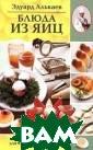 Блюда из яиц. Р азнообразные ме ню для будней и  праздников Эду ард Алькаев Эта  книга - настоя щая энциклопеди я, в которой со брано множество  разнообразных