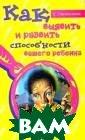 Как выявить и р азвить способно сти вашего ребе нка Е. Первушин а Книга поможет  родителям выяв ить особенности  характера и сп особности ребен ка, как врожден