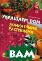 Украшаем дом ко мнатными растен иями Анастасия  Анисимова В кни ге представлены  оригинальные и деи оформления  горшечных расте ний для украшен ия дома в будни
