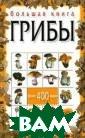 Большая книга.  Грибы Н. Е. Мак арова В книге о писаны строение , развитие и сп особы размножен ия съедобных и  ядовитых грибов , приведены цве тные иллюстраци