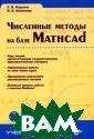 Численные метод ы на базе Mathc ad (+ CD) С. В.  Поршнев, И. В.  Беленкова В по собии изложены  необходимые нач альные сведения  о терминологии  и методах вычи