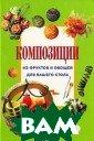 Композиции из ф руктов и овощей  для вашего сто ла Джина Криста нини, Вилма Стр абелло Эта книг а - незаменимое  практическое п особие для всех , кто хочет овл