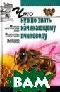 Что нужно знать  начинающему пч еловоду И. Р. К иреевский Как о рганизовать при усадебную пасек у, существенно  повысить медосб ор, предотврати ть роение и бол