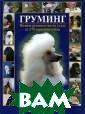 Груминг. Полное  руководство по  уходу за 170 п ородами собак А . Гисон Перед в ами полное руко водство по уход у за собаками,  написанное и от редактированное
