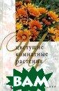 Цветущие комнат ные растения М.  Б. Нерода Пере д вами интересн ейшее руководст во по цветущим  комнатным расте ниям. Цветы соп ровождают нас в  течение всей н