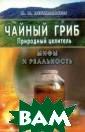 Чайный гриб. Пр иродный целител ь Иван Неумывак ин Эта книга по священа удивите льному живому о рганизму - чайн ому грибу. Его  настой, незаслу женно забытый в