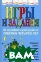 Игры и задания  на интеллектуал ьное развитие р ебенка четырех  лет Юлия Соколо ва Эта книга пр едназначена для  занятий с деть ми четырехлетне го возраста. Вы