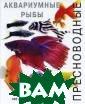 Пресноводные ак вариумные рыбы  Джофф Роджерс,  Ник Флетчер В э той потрясающей  книге представ лено 800 удивит ельных фотограф ий, отражающих  своеобразие бол
