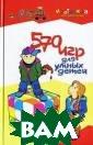 570 игр для умн ых детей А. Мак симова Детство  - это прекрасна я пора, когда н аучиться играть  это также важн о, как учить ре бенка ходить, г оворить или чит