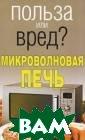 Польза или вред ? Микроволновая  печь Орлова Л.  В предлагаемой  книге собраны  и систематизиро ваны практическ и все вопросы,  которые возника ют при использо