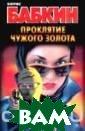 Проклятие чужог о золота Бабкин  Б.Н. Охотник Е гор из глухой с ибирской тайги  отправляется в  Москвы к старом у другу — и нео жиданно находит  в поезде забыт