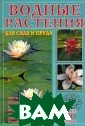 Водные растения  для сада и пру да Вольфрам Кир хер Эта книга —  ключ к захваты вающему миру ра стений садовых  водоемов. В ней  представлено в се разнообразие
