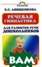 Речевая гимнаст ика для развити я речи дошкольн иков Е. С. Анищ енкова Книга со держит занятия  и упражнения дл я развития рече вых навыков реб енка. Регулярно