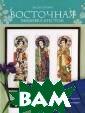 Восточная вышив ка крестом Лесл и Тиэри Изыскан ная коллекция м оделей, созданн ая под впечатле нием от произве дений искусства , тканей и куль турных традиций