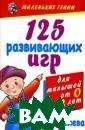 125 развивающих  игр для малыше й от 0 до 3 лет  В. Дмитриева Д ля того чтобы р ебенок с первых  дней жизни раз вивался физичес ки, эмоциональн о, интеллектуал