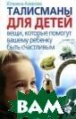 Талисманы для д етей. Вещи, кот орые помогут ва шему ребенку бы ть счастливым Ю лиана Азарова В се вещи и предм еты обладают эн ергетикой. У од них она добрая
