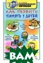Как развить пам ять у детей Т.  Б. Никитина Хот ите, чтобы ваши  дети быстро и  легко запоминал и сложные текст ы, разнообразну ю цифровую инфо рмацию, иностра