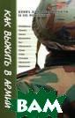 Как выжить в ар мии. Книга для  призывников и и х родителей Ген надий Пономарев  Книга содержит  полезную практ ическую информа цию для призывн иков и их близк