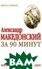 Александр Макед онский за 90 ми нут М. Г. Ворон цова Александр  Македонский был  самым молодым  и дерзким из ве ликих полководц ев в мировой ис тории. Он завое