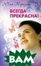 Всегда прекрасн а! Юлия Морозов а Каждая женщин а красива по-св оему. Но редко  кто из нас быва ет доволен собо й. Ведь не зря  говорят: нет пр едела совершенс