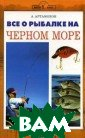 Все о рыбалке н а Черном море А . Артамонов В н астоящем издани и вы найдете ва жную информацию  о разных видах  рыб; о примета х для предсказа ния погоды на м