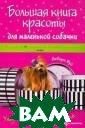Большая книга к расоты для мале нькой собачки Д ебора Вуд Мален ькие декоративн ые собачки, кот орые с удобство м располагаются  на наших колен ях и в нашей жи