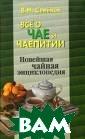 Все о чае и чае питии. Новейшая  чайная энцикло педия В. М. Сем енов Предлагаем ая книга - путе водитель по `ми ру чая`. Автор  рассказывает об  уникальных сво