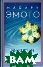 Энергия воды Ма сару Эмото Эта  книга - продолж ение международ ного бестселлер а `Скрытые посл ания воды`. Нов ые исследования  доктора Эмото  неопровержимо д