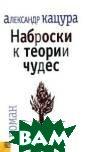 Наброски к теор ии чудес Кацура  А. Роман извес тного писателя,  философа и поэ та Александра К ацуры написан в  редком жанре ф илософской фант асмагории. Здес