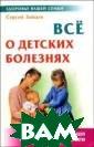 Все о детских б олезнях Сергей  Зайцев В книге  описаны более 1 50 заболеваний  и болезненных с остояний, котор ые свойственны  детям от рожден ия до совершенн