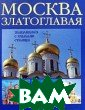 Москва златогла вая. Знакомимся  с храмами стол ицы М. А. Анашк евич, С. Н. Рыб акова В данную  книгу включены  описания около  80 выдающихся а рхитектурных па