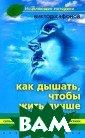 Как дышать, что бы жить лучше В иктор Сафонов В  этой книге в с равнительном пл ане описаны пра ктически все из вестные методик и оздоровительн ых дыхательных