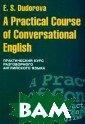 A Practical Cou rse of Conversa tional English  / Практический  курс разговорно го английского  языка Э. С. Дуд орова Учебное п особие предназн ачено для лиц,