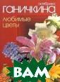 Любимые цветы О ктябрина Ганичк ина О том, как  вырастить прекр асные цветы на  приусадебном уч астке или на ба лконе, как прав ильно ухаживать  за растениями,