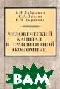 Человеческий ка питал в транзит ивной экономике  А. И. Добрынин , С. А. Дятлов,  Е. Д. Цыренова  Монография пос вящена рассмотр ению методологи ческих и методи
