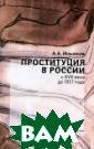 Проституция в Р оссии с XVII ве ка до 1917 года  А. А. Ильюхов  Проституция - я вление общемиро вое и историчес кое, она сущест вует многие тыс ячи лет, меняет