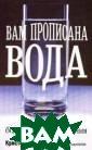 Вам прописана в ода Кристофер В азей В книге ра ссматривается р оль воды в обес печении полноце нной работы орг анизма, в профи лактике и лечен ии многих забол