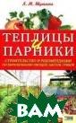 Теплицы и парни ки. Строительст во и рекомендац ии по выращиван ию овощей, цвет ов, грибов Л. М . Шульгина В кн иге описываются  простые в изго товлении констр