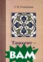 Ташкент - прекр асная эпоха Г.  Н. Успенская Та шкент - имя, в  которое многое  вмещается: хлеб ный, экзотическ ий, теплый, гос теприимный, уди вительный... Не