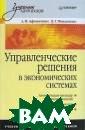 Управленческие  решения в эконо мических систем ах А. И. Афонич кин, Д. Г. Миха ленко В учебник е рассматривают ся методы приня тия управленчес ких решений в у